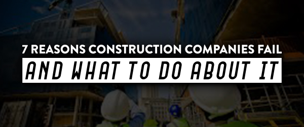 7 Reasons Construction Companies Fail and What to Do About
